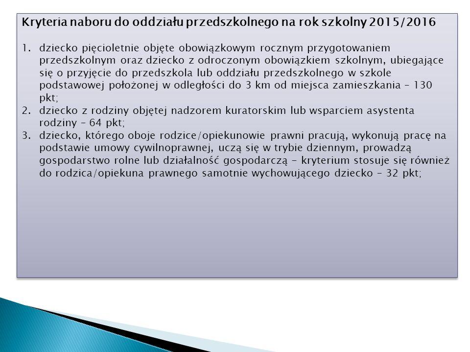 Kryteria naboru do oddziału przedszkolnego na rok szkolny 2015/2016 1.dziecko pięcioletnie objęte obowiązkowym rocznym przygotowaniem przedszkolnym oraz dziecko z odroczonym obowiązkiem szkolnym, ubiegające się o przyjęcie do przedszkola lub oddziału przedszkolnego w szkole podstawowej położonej w odległości do 3 km od miejsca zamieszkania – 130 pkt; 2.dziecko z rodziny objętej nadzorem kuratorskim lub wsparciem asystenta rodziny – 64 pkt; 3.dziecko, którego oboje rodzice/opiekunowie prawni pracują, wykonują pracę na podstawie umowy cywilnoprawnej, uczą się w trybie dziennym, prowadzą gospodarstwo rolne lub działalność gospodarczą - kryterium stosuje się również do rodzica/opiekuna prawnego samotnie wychowującego dziecko – 32 pkt; Kryteria naboru do oddziału przedszkolnego na rok szkolny 2015/2016 1.dziecko pięcioletnie objęte obowiązkowym rocznym przygotowaniem przedszkolnym oraz dziecko z odroczonym obowiązkiem szkolnym, ubiegające się o przyjęcie do przedszkola lub oddziału przedszkolnego w szkole podstawowej położonej w odległości do 3 km od miejsca zamieszkania – 130 pkt; 2.dziecko z rodziny objętej nadzorem kuratorskim lub wsparciem asystenta rodziny – 64 pkt; 3.dziecko, którego oboje rodzice/opiekunowie prawni pracują, wykonują pracę na podstawie umowy cywilnoprawnej, uczą się w trybie dziennym, prowadzą gospodarstwo rolne lub działalność gospodarczą - kryterium stosuje się również do rodzica/opiekuna prawnego samotnie wychowującego dziecko – 32 pkt;