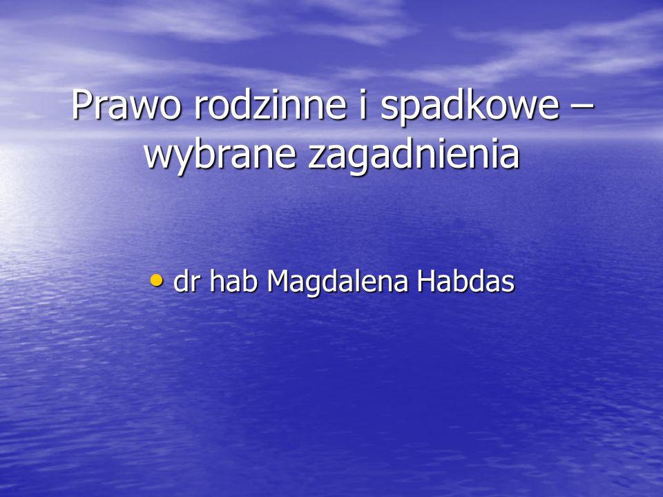 Prawo rodzinne i spadkowe – wybrane zagadnienia dr hab Magdalena Habdas dr hab Magdalena Habdas