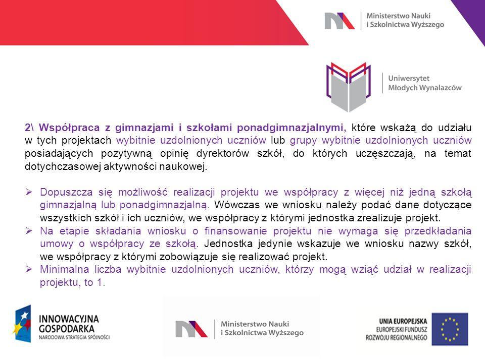 www.nauka.gov.pl 2\ Współpraca z gimnazjami i szkołami ponadgimnazjalnymi, które wskażą do udziału w tych projektach wybitnie uzdolnionych uczniów lub grupy wybitnie uzdolnionych uczniów posiadających pozytywną opinię dyrektorów szkół, do których uczęszczają, na temat dotychczasowej aktywności naukowej.