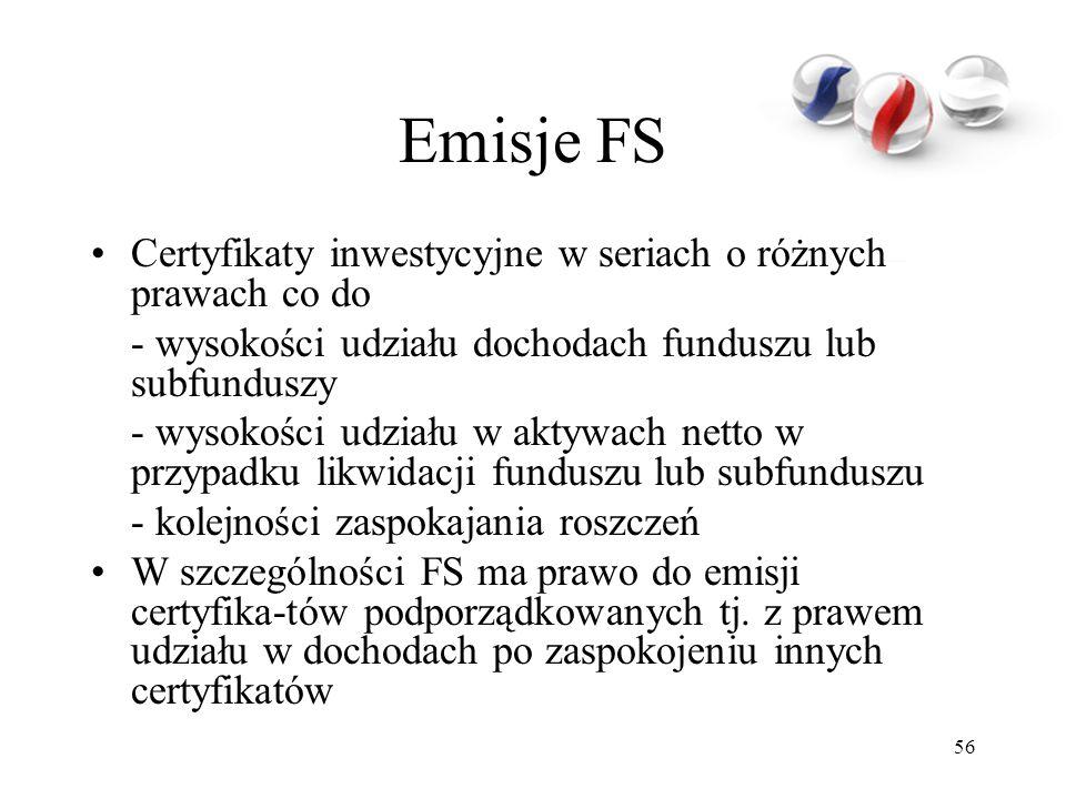 56 Emisje FS Certyfikaty inwestycyjne w seriach o różnych prawach co do - wysokości udziału dochodach funduszu lub subfunduszy - wysokości udziału w aktywach netto w przypadku likwidacji funduszu lub subfunduszu - kolejności zaspokajania roszczeń W szczególności FS ma prawo do emisji certyfika-tów podporządkowanych tj.