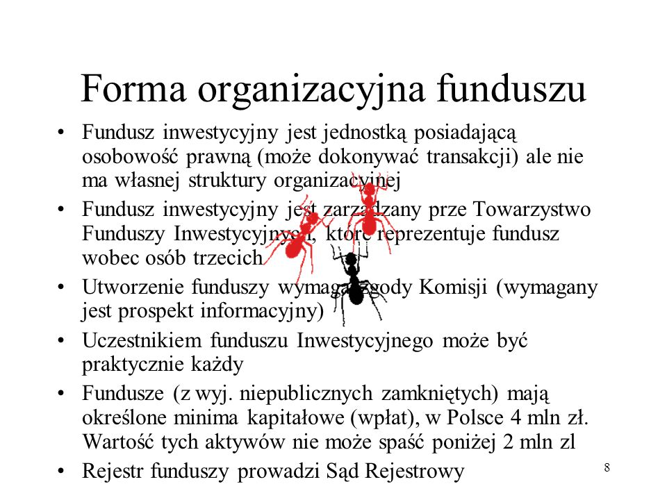 8 Fundusz inwestycyjny jest jednostką posiadającą osobowość prawną (może dokonywać transakcji) ale nie ma własnej struktury organizacyjnej Fundusz inwestycyjny jest zarządzany prze Towarzystwo Funduszy Inwestycyjnych, które reprezentuje fundusz wobec osób trzecich Utworzenie funduszy wymaga zgody Komisji (wymagany jest prospekt informacyjny) Uczestnikiem funduszu Inwestycyjnego może być praktycznie każdy Fundusze (z wyj.