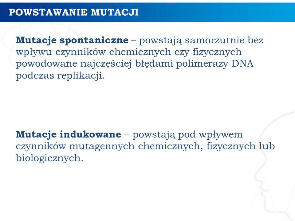 POWSTAWANIE MUTACJI 9 Mutacje spontaniczne – powstają samorzutnie bez wpływu czynników chemicznych czy fizycznych powodowane najczęściej błędami polimerazy DNA podczas replikacji.