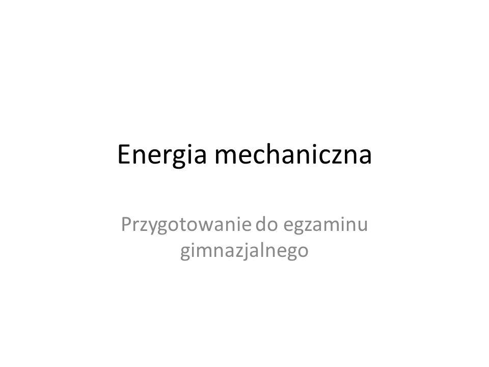 Energia mechaniczna Przygotowanie do egzaminu gimnazjalnego