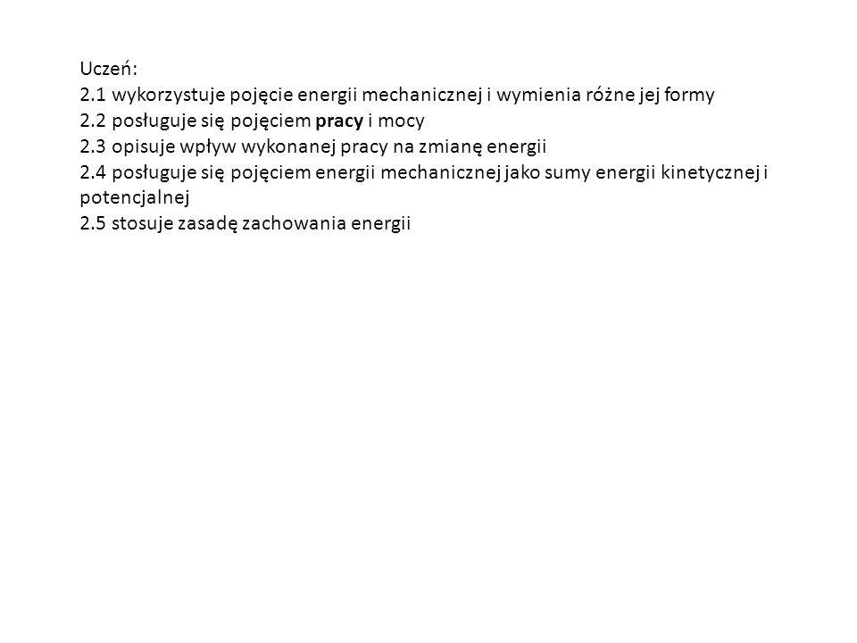 Uczeń: 2.1 wykorzystuje pojęcie energii mechanicznej i wymienia różne jej formy 2.2 posługuje się pojęciem pracy i mocy 2.3 opisuje wpływ wykonanej pr