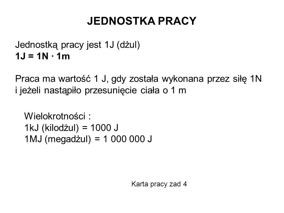 Wielokrotności : 1kJ (kilodżul) = 1000 J 1MJ (megadżul) = 1 000 000 J JEDNOSTKA PRACY Jednostką pracy jest 1J (dżul) 1J = 1N · 1m Praca ma wartość 1 J