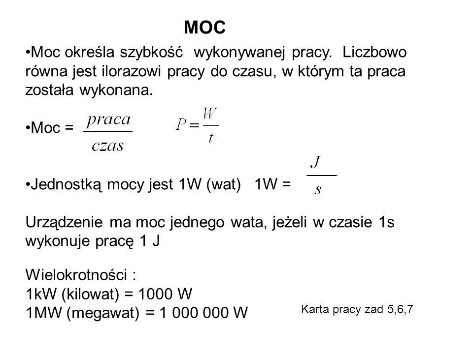 MOC Moc określa szybkość wykonywanej pracy. Liczbowo równa jest ilorazowi pracy do czasu, w którym ta praca została wykonana. Moc = Jednostką mocy jes