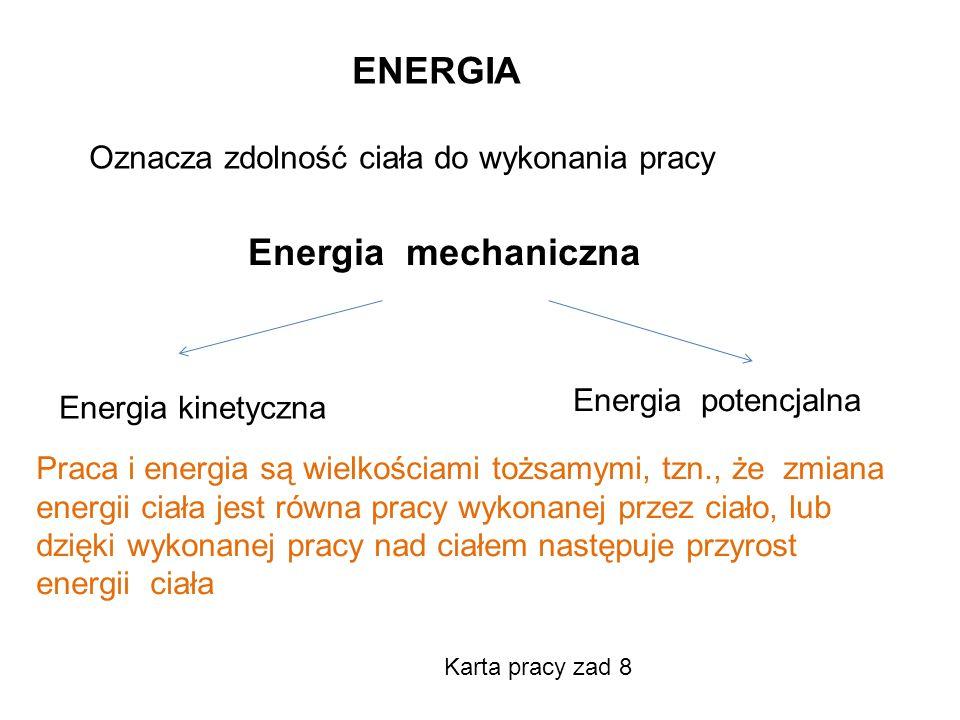 ENERGIA Oznacza zdolność ciała do wykonania pracy Energia mechaniczna Energia kinetyczna Energia potencjalna Praca i energia są wielkościami tożsamymi