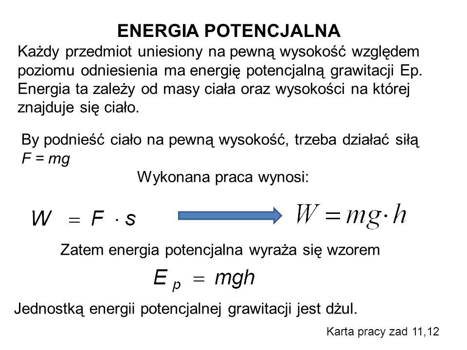 ENERGIA POTENCJALNA Każdy przedmiot uniesiony na pewną wysokość względem poziomu odniesienia ma energię potencjalną grawitacji Ep. Energia ta zależy o