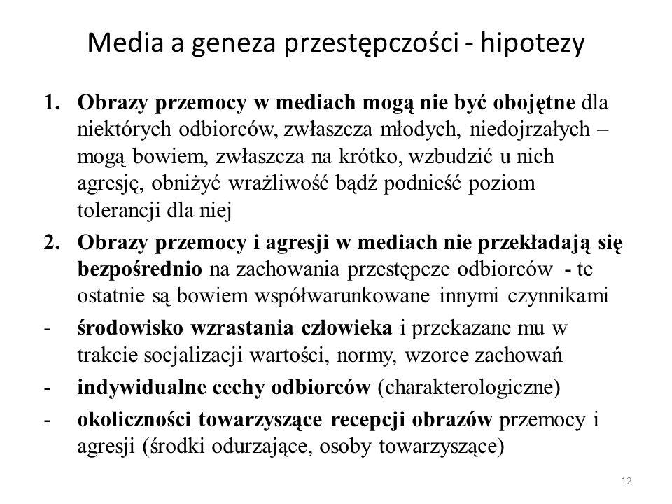 12 Media a geneza przestępczości - hipotezy 1.Obrazy przemocy w mediach mogą nie być obojętne dla niektórych odbiorców, zwłaszcza młodych, niedojrzały