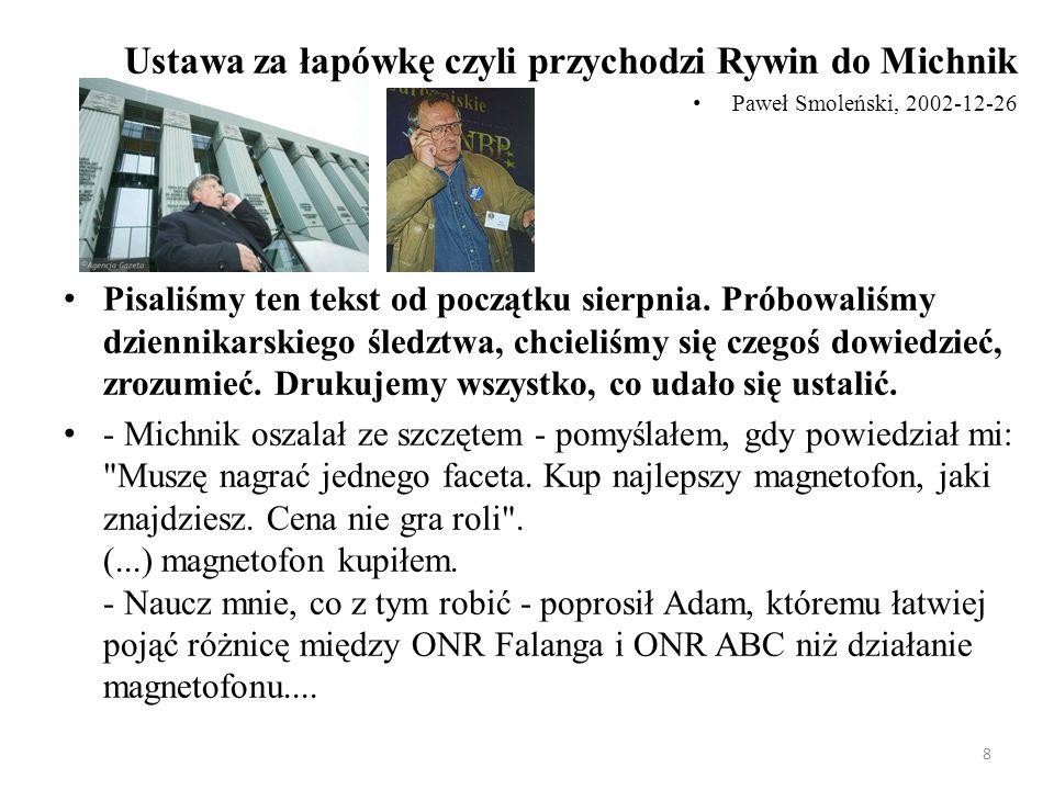 8 Ustawa za łapówkę czyli przychodzi Rywin do Michnik Paweł Smoleński, 2002-12-26 Pisaliśmy ten tekst od początku sierpnia. Próbowaliśmy dziennikarski