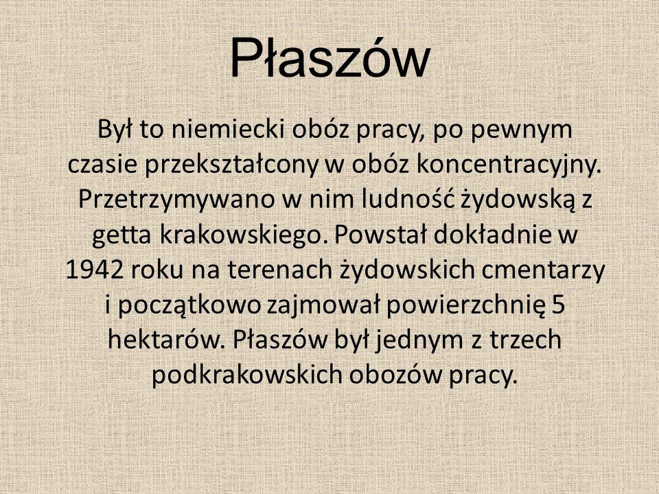 Płaszów Był to niemiecki obóz pracy, po pewnym czasie przekształcony w obóz koncentracyjny. Przetrzymywano w nim ludność żydowską z getta krakowskiego