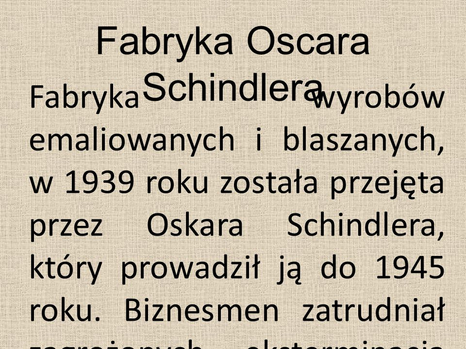 Fabryka Oscara Schindlera Fabryka wyrobów emaliowanych i blaszanych, w 1939 roku została przejęta przez Oskara Schindlera, który prowadził ją do 1945