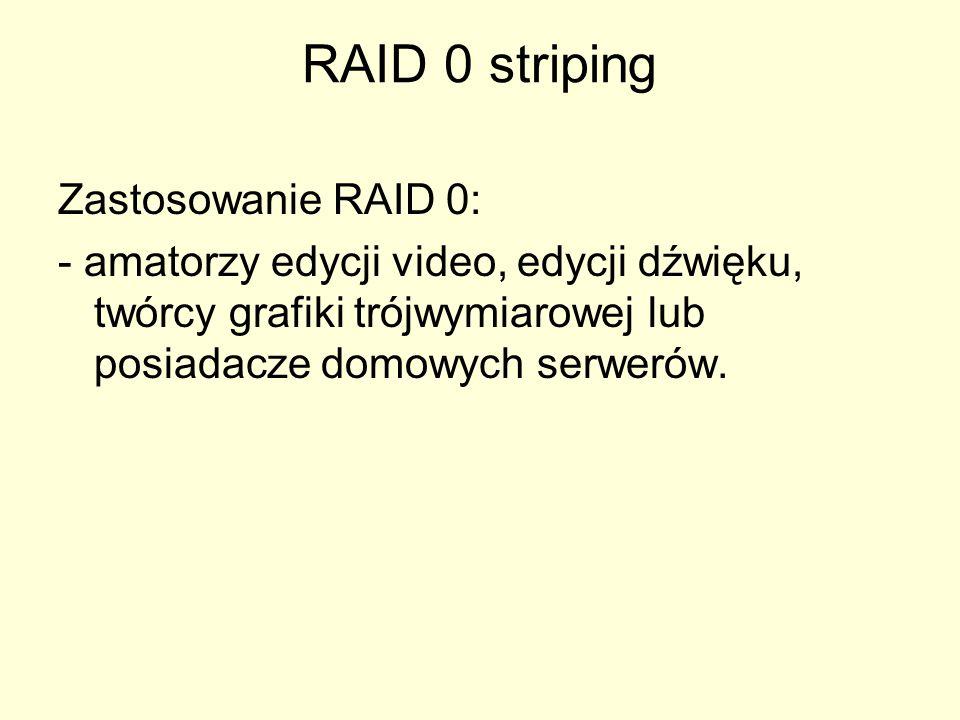 RAID 0 striping Zastosowanie RAID 0: - amatorzy edycji video, edycji dźwięku, twórcy grafiki trójwymiarowej lub posiadacze domowych serwerów.