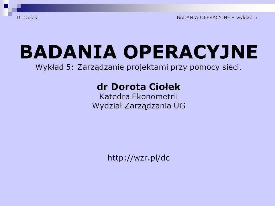 D. Ciołek BADANIA OPERACYJNE – wykład 5 BADANIA OPERACYJNE Wykład 5: Zarządzanie projektami przy pomocy sieci. dr Dorota Ciołek Katedra Ekonometrii Wy