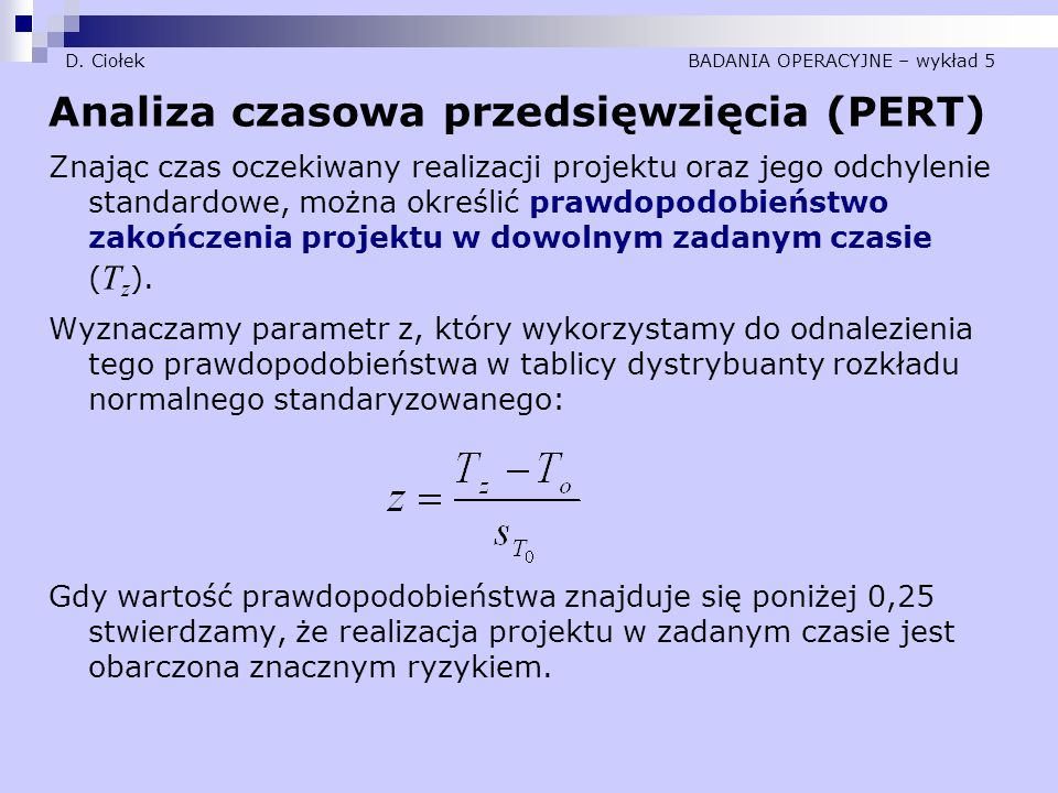 D. Ciołek BADANIA OPERACYJNE – wykład 5 Analiza czasowa przedsięwzięcia (PERT) Znając czas oczekiwany realizacji projektu oraz jego odchylenie standar
