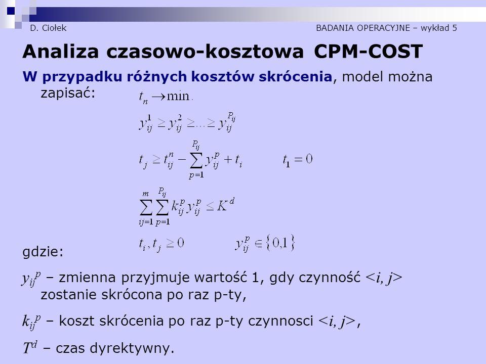 D. Ciołek BADANIA OPERACYJNE – wykład 5 Analiza czasowo-kosztowa CPM-COST W przypadku różnych kosztów skrócenia, model można zapisać: gdzie: y ij p –