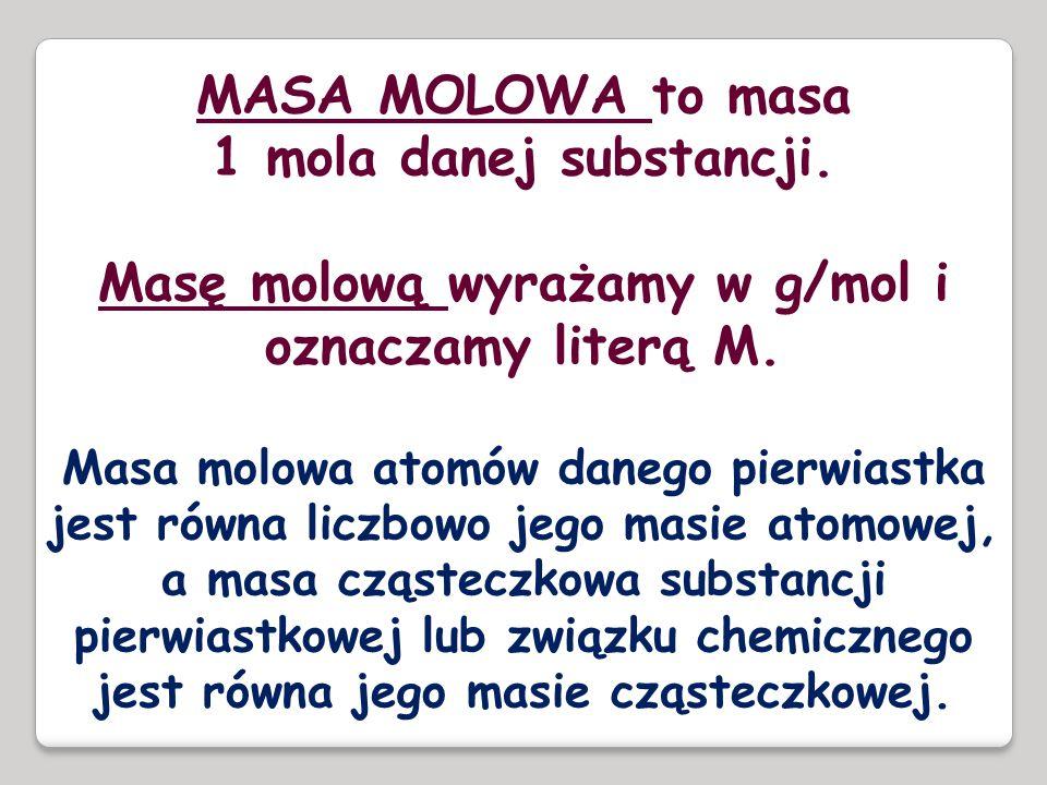 MASA MOLOWA to masa 1 mola danej substancji. Masę molową wyrażamy w g/mol i oznaczamy literą M. Masa molowa atomów danego pierwiastka jest równa liczb
