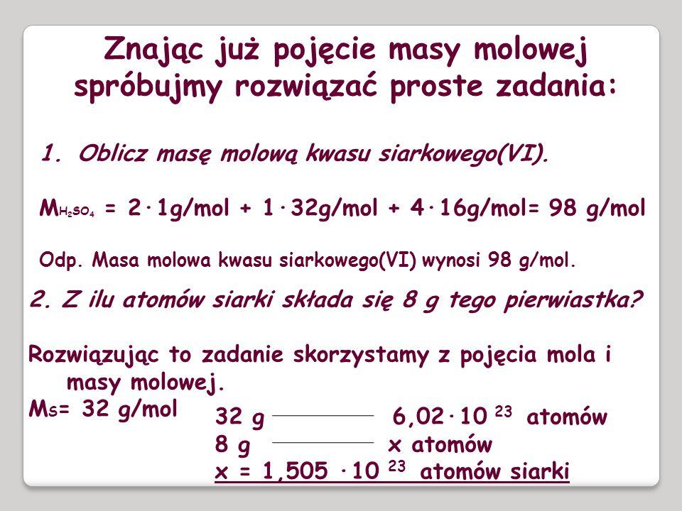 Znając już pojęcie masy molowej spróbujmy rozwiązać proste zadania: 1.Oblicz masę molową kwasu siarkowego(VI). M H 2 SO 4 = 2·1g/mol + 1·32g/mol + 4·1