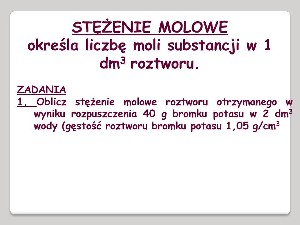 STĘŻENIE MOLOWE określa liczbę moli substancji w 1 dm 3 roztworu. ZADANIA 1. Oblicz stężenie molowe roztworu otrzymanego w wyniku rozpuszczenia 40 g b