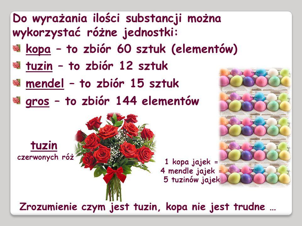 Do wyrażania ilości substancji można wykorzystać różne jednostki: kopa – to zbiór 60 sztuk (elementów) tuzin – to zbiór 12 sztuk mendel – to zbiór 15