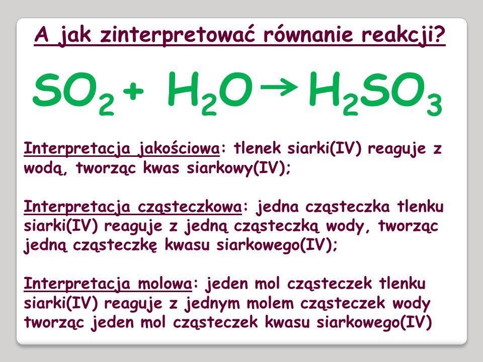 A jak zinterpretować równanie reakcji? SO 2 + H 2 O H 2 SO 3 Interpretacja jakościowa: tlenek siarki(IV) reaguje z wodą, tworząc kwas siarkowy(IV); In