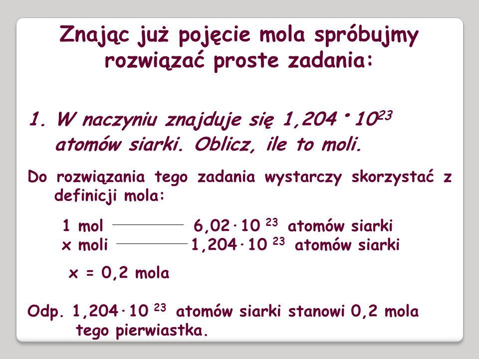 Znając już pojęcie mola spróbujmy rozwiązać proste zadania: 1.W naczyniu znajduje się 1,204 · 10 23 atomów siarki. Oblicz, ile to moli. Do rozwiązania