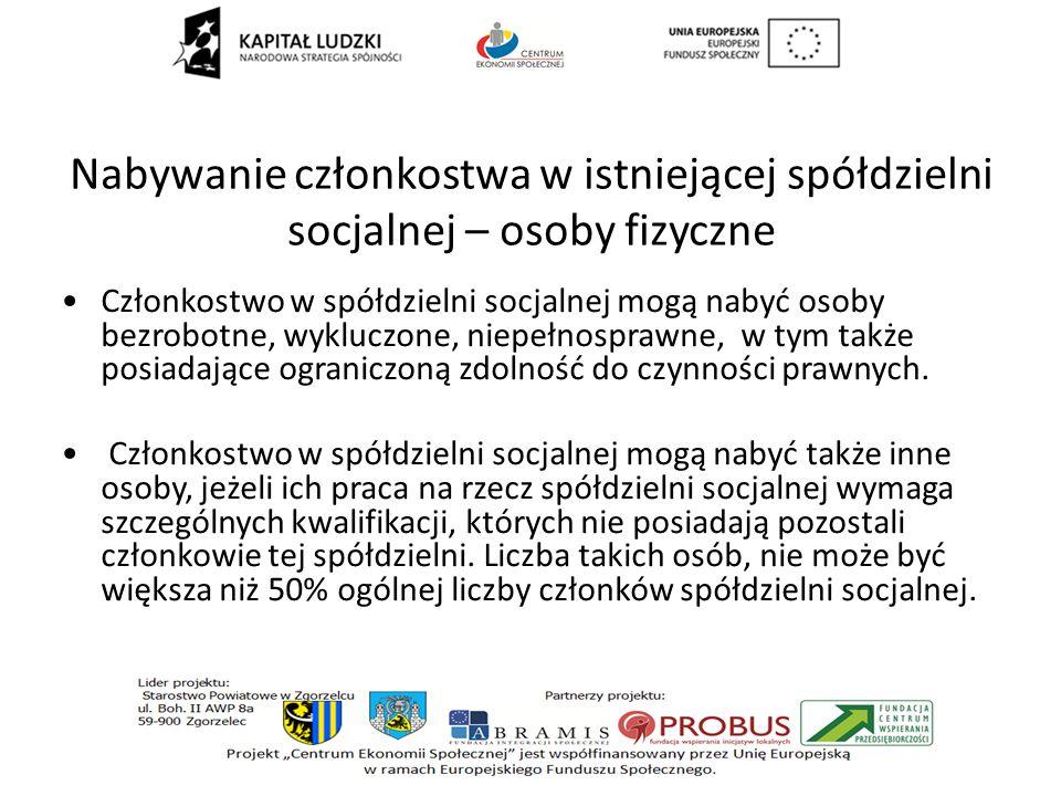 Nabywanie członkostwa w istniejącej spółdzielni socjalnej – osoby fizyczne Członkostwo w spółdzielni socjalnej mogą nabyć osoby bezrobotne, wykluczone, niepełnosprawne, w tym także posiadające ograniczoną zdolność do czynności prawnych.