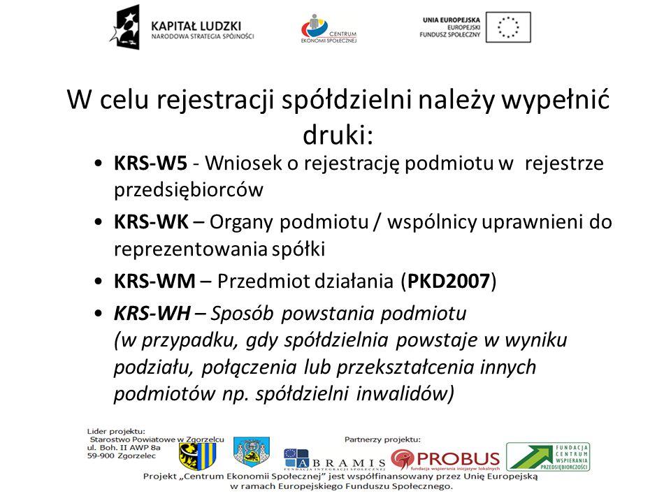 W celu rejestracji spółdzielni należy wypełnić druki: KRS-W5 - Wniosek o rejestrację podmiotu w rejestrze przedsiębiorców KRS-WK – Organy podmiotu / wspólnicy uprawnieni do reprezentowania spółki KRS-WM – Przedmiot działania (PKD2007) KRS-WH – Sposób powstania podmiotu (w przypadku, gdy spółdzielnia powstaje w wyniku podziału, połączenia lub przekształcenia innych podmiotów np.