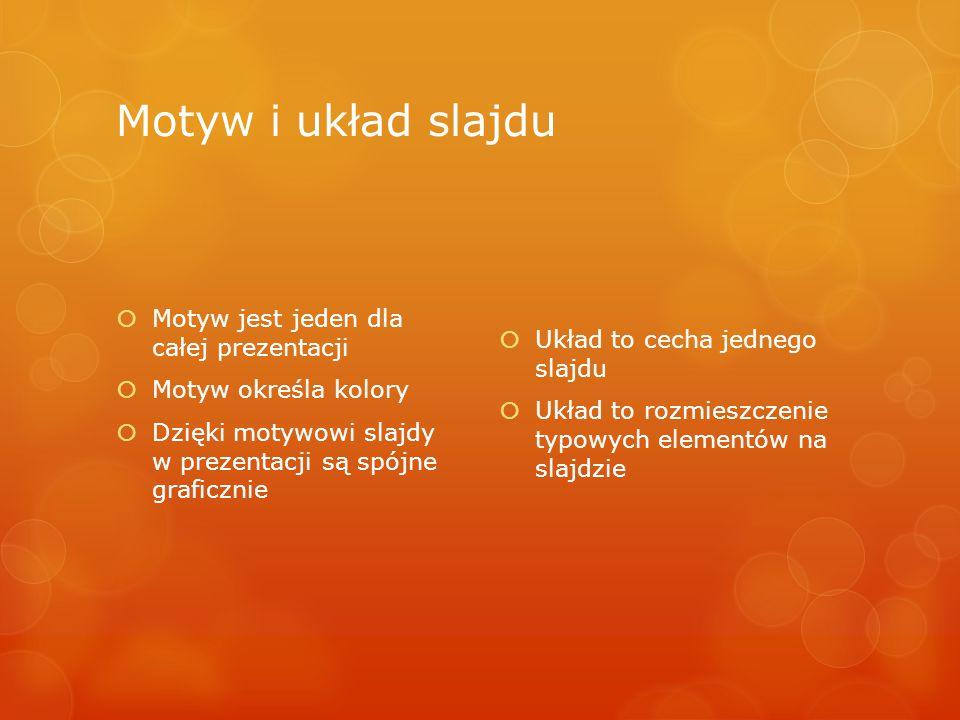 Motyw i układ slajdu  Motyw jest jeden dla całej prezentacji  Motyw określa kolory  Dzięki motywowi slajdy w prezentacji są spójne graficznie  Układ to cecha jednego slajdu  Układ to rozmieszczenie typowych elementów na slajdzie