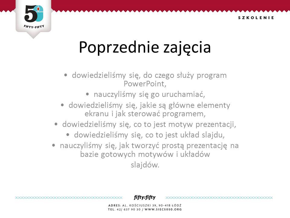 Poprzednie zajęcia dowiedzieliśmy się, do czego służy program PowerPoint, nauczyliśmy się go uruchamiać, dowiedzieliśmy się, jakie są główne elementy ekranu i jak sterować programem, dowiedzieliśmy się, co to jest motyw prezentacji, dowiedzieliśmy się, co to jest układ slajdu, nauczyliśmy się, jak tworzyć prostą prezentację na bazie gotowych motywów i układów slajdów.