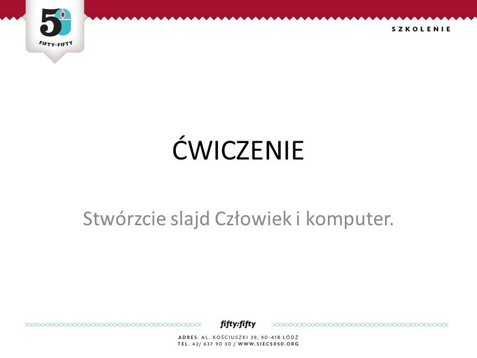 ĆWICZENIE Stwórzcie slajd Człowiek i komputer.