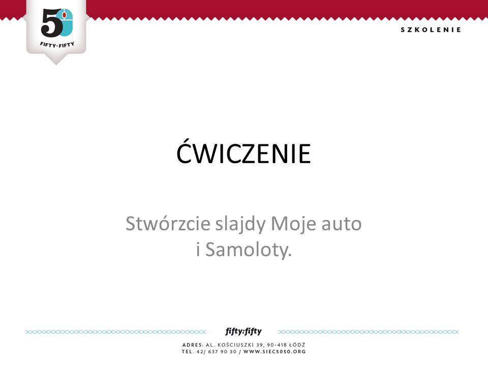 ĆWICZENIE Stwórzcie slajdy Moje auto i Samoloty.