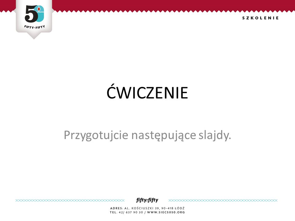 ĆWICZENIE Przygotujcie następujące slajdy.