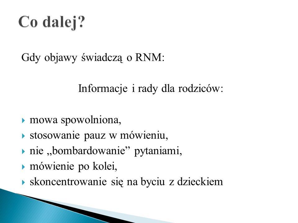 """Gdy objawy świadczą o RNM: Informacje i rady dla rodziców:  mowa spowolniona,  stosowanie pauz w mówieniu,  nie """"bombardowanie pytaniami,  mówienie po kolei,  skoncentrowanie się na byciu z dzieckiem"""