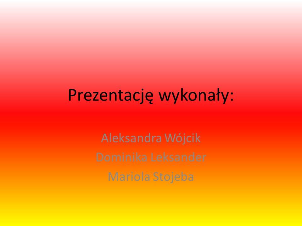 Prezentację wykonały: Aleksandra Wójcik Dominika Leksander Mariola Stojeba