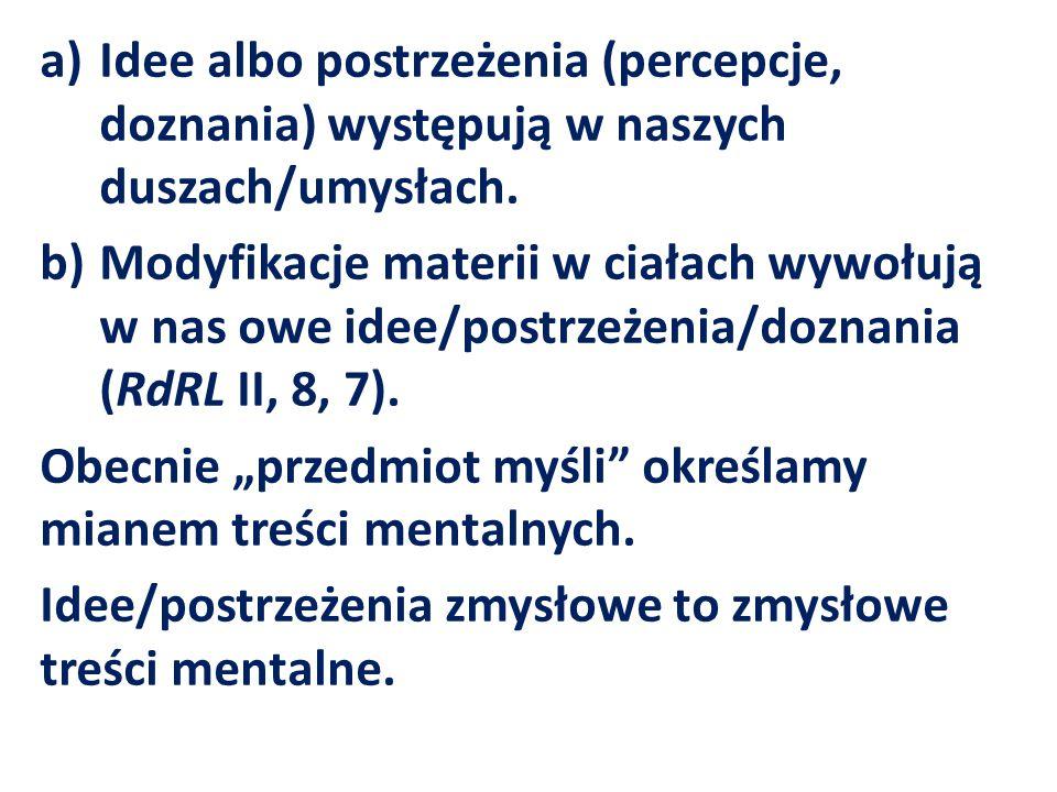 a)Idee albo postrzeżenia (percepcje, doznania) występują w naszych duszach/umysłach. b)Modyfikacje materii w ciałach wywołują w nas owe idee/postrzeże