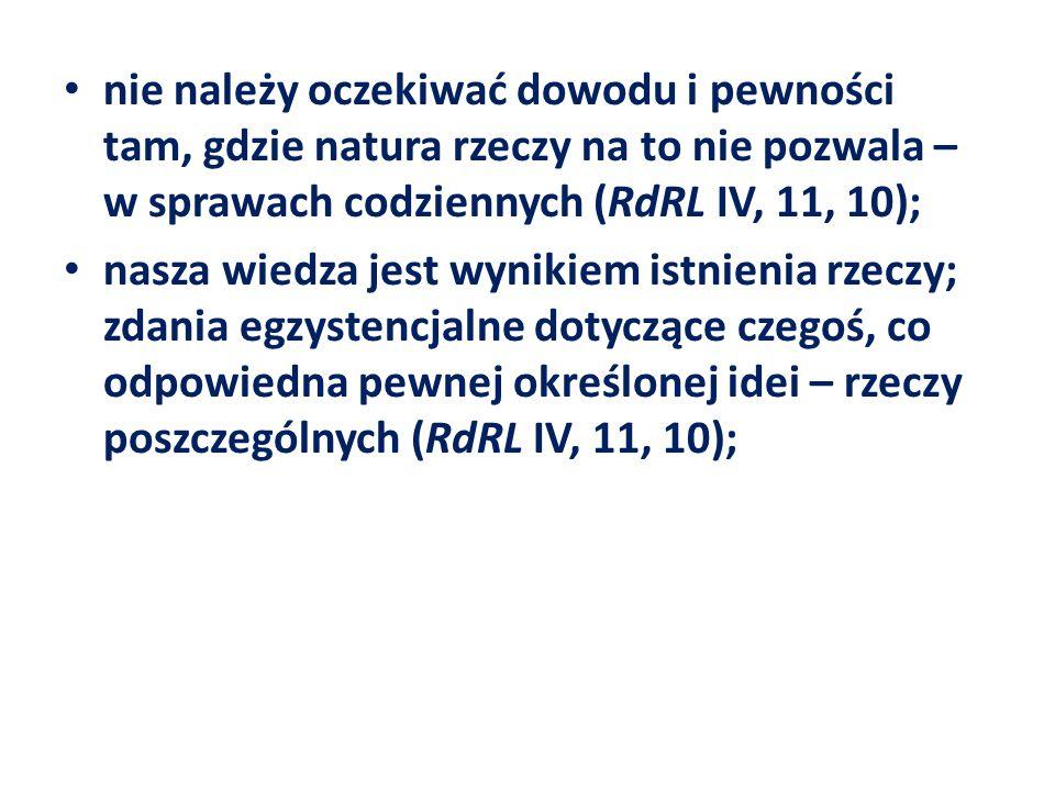 nie należy oczekiwać dowodu i pewności tam, gdzie natura rzeczy na to nie pozwala – w sprawach codziennych (RdRL IV, 11, 10); nasza wiedza jest wyniki