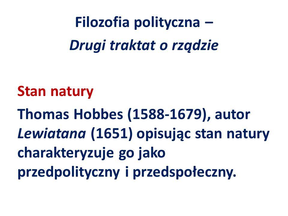 Filozofia polityczna – Drugi traktat o rządzie Stan natury Thomas Hobbes (1588-1679), autor Lewiatana (1651) opisując stan natury charakteryzuje go ja