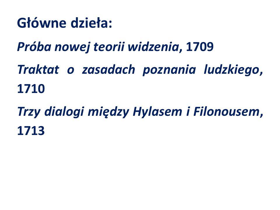 Główne dzieła: Próba nowej teorii widzenia, 1709 Traktat o zasadach poznania ludzkiego, 1710 Trzy dialogi między Hylasem i Filonousem, 1713