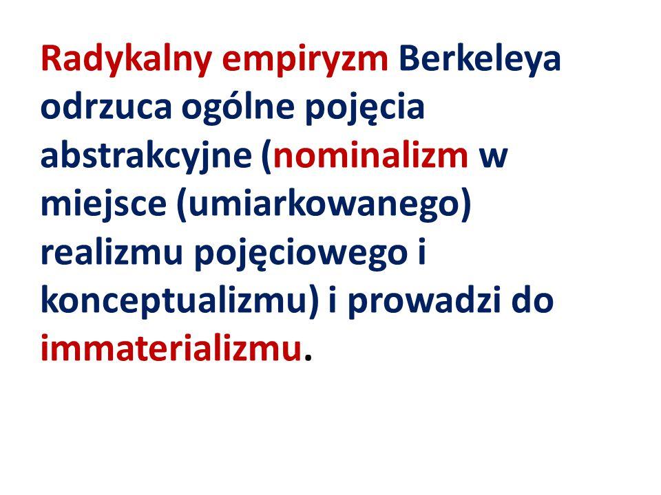 Radykalny empiryzm Berkeleya odrzuca ogólne pojęcia abstrakcyjne (nominalizm w miejsce (umiarkowanego) realizmu pojęciowego i konceptualizmu) i prowad