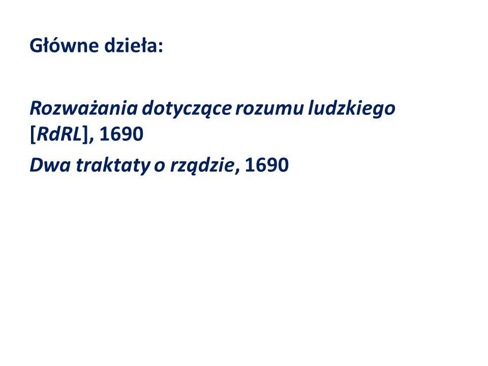 Główne dzieła: Rozważania dotyczące rozumu ludzkiego [RdRL], 1690 Dwa traktaty o rządzie, 1690