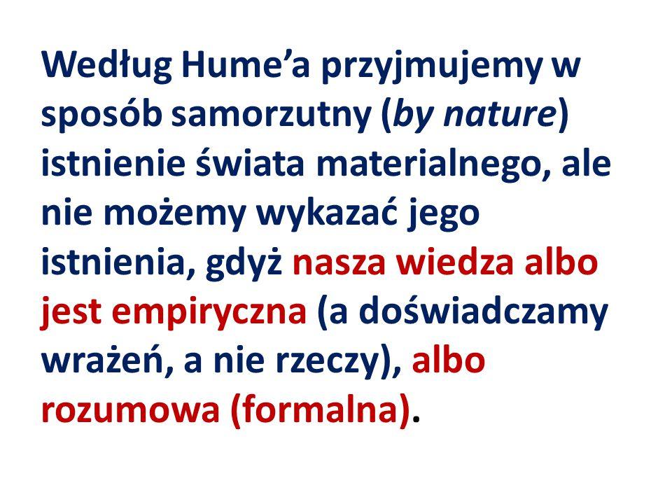 Według Hume'a przyjmujemy w sposób samorzutny (by nature) istnienie świata materialnego, ale nie możemy wykazać jego istnienia, gdyż nasza wiedza albo