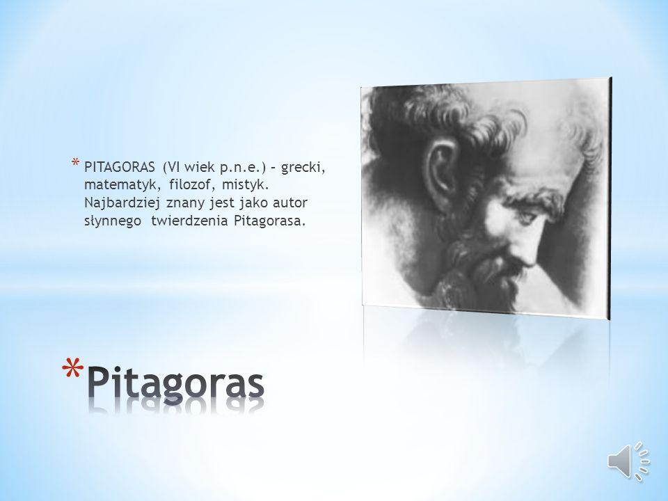 * PITAGORAS (VI wiek p.n.e.) – grecki, matematyk, filozof, mistyk.