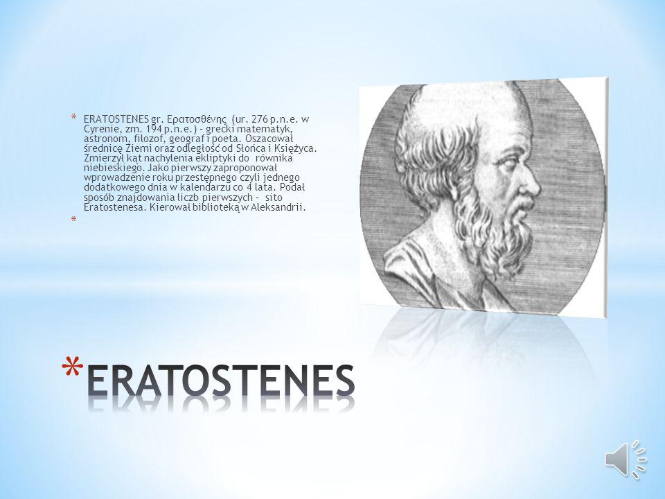 * ERATOSTENES gr.Ερατοσθένης (ur. 276 p.n.e. w Cyrenie, zm.