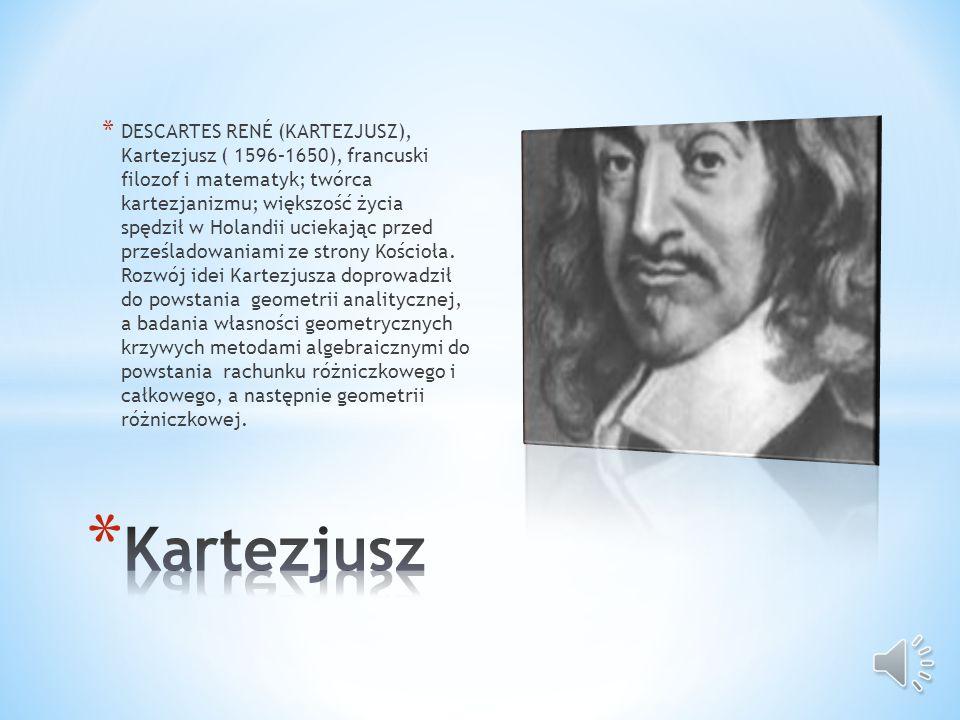 * DESCARTES RENÉ (KARTEZJUSZ), Kartezjusz ( 1596–1650), francuski filozof i matematyk; twórca kartezjanizmu; większość życia spędził w Holandii uciekając przed prześladowaniami ze strony Kościoła.
