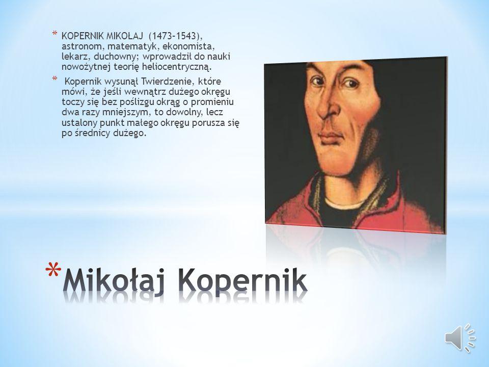 * KOPERNIK MIKOŁAJ (1473–1543), astronom, matematyk, ekonomista, lekarz, duchowny; wprowadził do nauki nowożytnej teorię heliocentryczną.