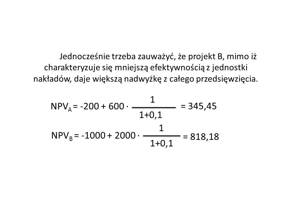 Jednocześnie trzeba zauważyć, że projekt B, mimo iż charakteryzuje się mniejszą efektywnością z jednostki nakładów, daje większą nadwyżkę z całego prz