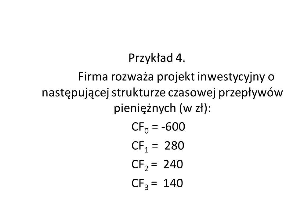 Przykład 4. Firma rozważa projekt inwestycyjny o następującej strukturze czasowej przepływów pieniężnych (w zł): CF 0 = -600 CF 1 = 280 CF 2 = 240 CF