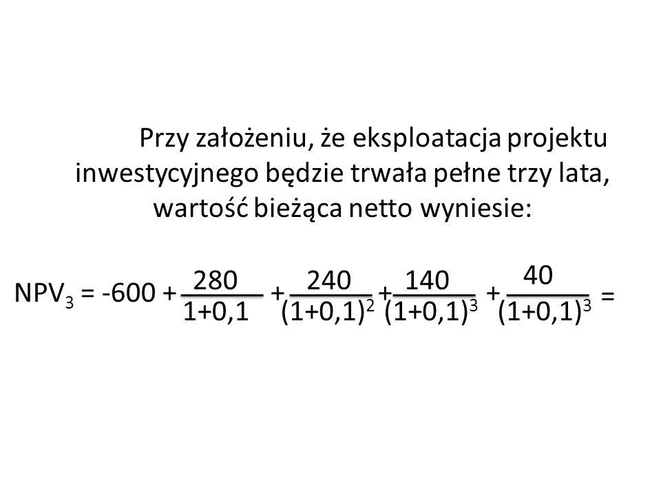 Przy założeniu, że eksploatacja projektu inwestycyjnego będzie trwała pełne trzy lata, wartość bieżąca netto wyniesie: NPV 3 = -600 + + + + 280 1+0,1