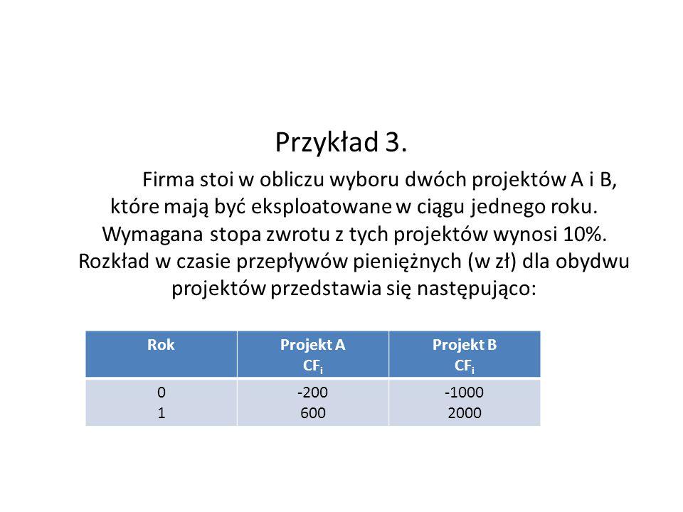 Przykład 3. Firma stoi w obliczu wyboru dwóch projektów A i B, które mają być eksploatowane w ciągu jednego roku. Wymagana stopa zwrotu z tych projekt
